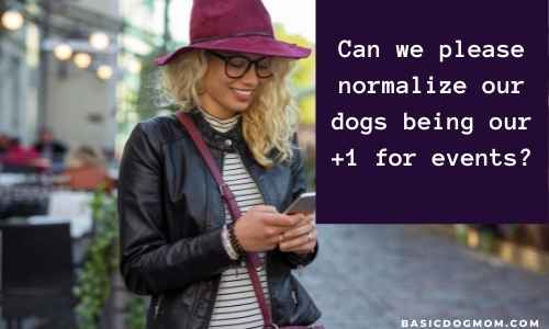 Funny dog mom captions - Can we please normalize our dogs being our +1 for events?